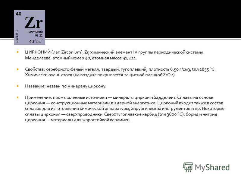 ЦИРКОНИЙ (лат. Zirconium), Zr, химический элемент IV группы периодической системы Менделеева, атомный номер 40, атомная масса 91,224. Свойства: серебристо-белый металл, твердый, тугоплавкий; плотность 6,50 г/см 3, tпл 1855 °С. Химически очень стоек (