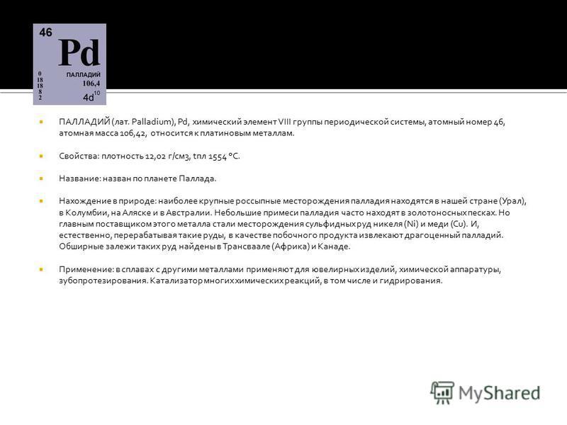 ПАЛЛАДИЙ (лат. Palladium), Pd, химический элемент VIII группы периодической системы, атомный номер 46, атомная масса 106,42, относится к платиновым металлам. Свойства: плотность 12,02 г/см 3, tпл 1554 °С. Название: назван по планете Паллада. Нахожден