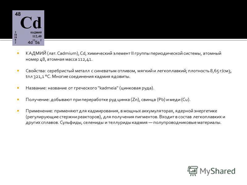КАДМИЙ (лат. Cadmium), Cd, химический элемент II группы периодической системы, атомный номер 48, атомная масса 112,41. Свойства: серебристый металл с синеватым отливом, мягкий и легкоплавкий; плотность 8,65 г/см 3, tпл 321,1 °С. Многие соединения кад