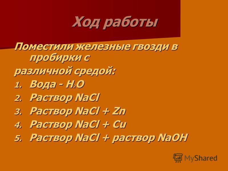 Ход работы Поместили железные гвозди в пробирки с различной средой: 1. Вода - H 2 O 2. Раствор NaCl 3. Раствор NaCl + Zn 4. Раствор NaCl + Cu 5. Раствор NaCl + раствор NaOH