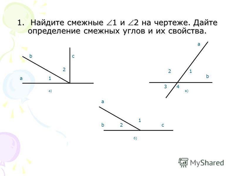 1. Найдите смежные 1 и 2 на чертеже. Дайте определение смежных углов и их свойства. c a b2 1 б) a bc 1 2 а)а) 12 34 b в)в) a
