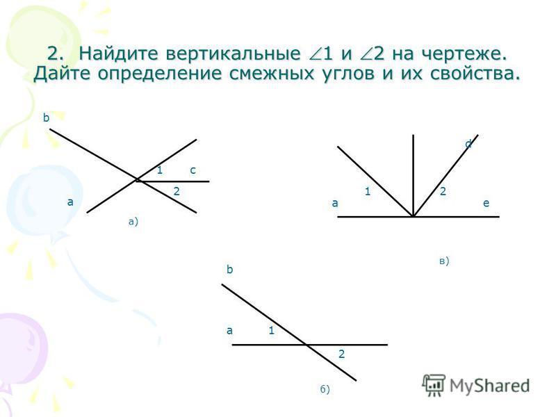 2. Найдите вертикальные 1 и 2 на чертеже. Дайте определение смежных углов и их свойства. а)а) a b с 1 2 б)б) b a 2 1 в)в) e 21 d a