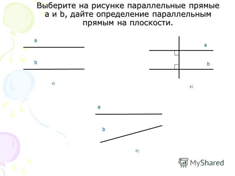 Выберите на рисунке параллельные прямые a и b, дайте определение параллельным прямым на плоскости. б)б) b a а)а) a b в)в) b а