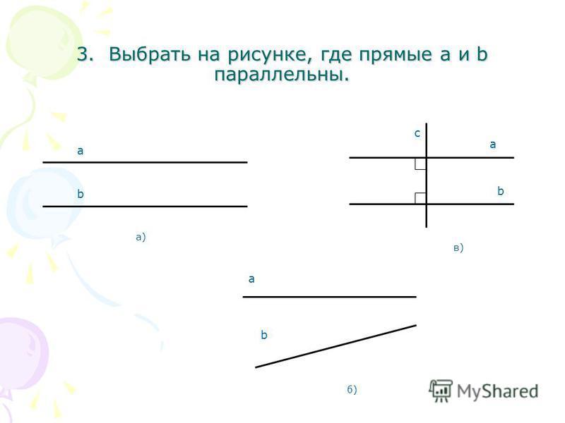 3. Выбрать на рисунке, где прямые a и b параллельны. б)б) b a а)а) a b с в)в) b а