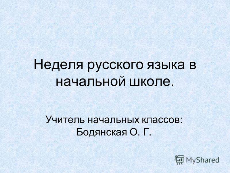 Неделя русского языка в начальной школе. Учитель начальных классов: Бодянская О. Г.