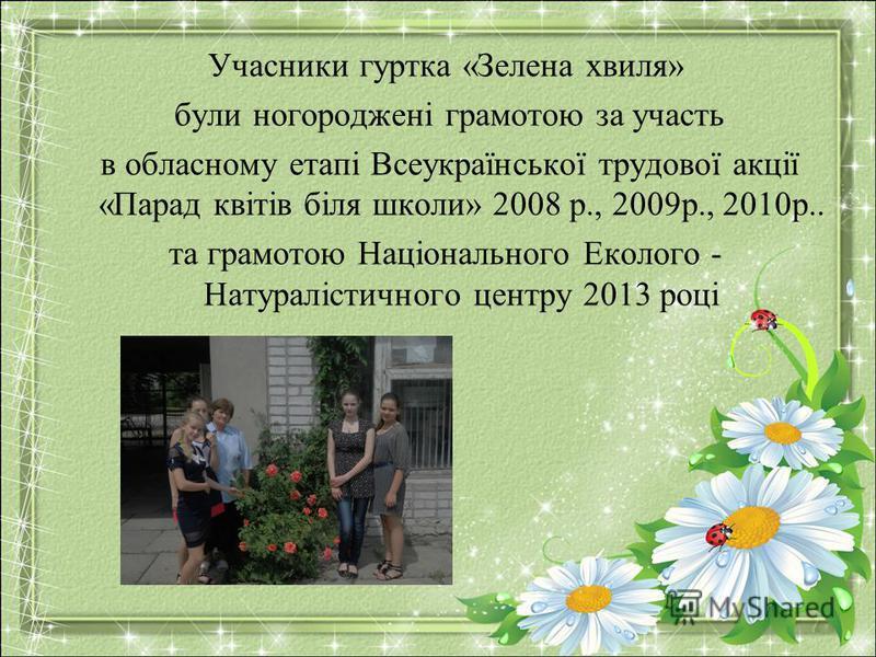 Учасники гуртка «Зелена хвиля» були ногороджені грамотою за участь в обласному етапі Всеукраїнської трудової акції «Парад квітів біля школи» 2008 р., 2009р., 2010р.. та грамотою Національного Еколого - Натуралістичного центру 2013 році