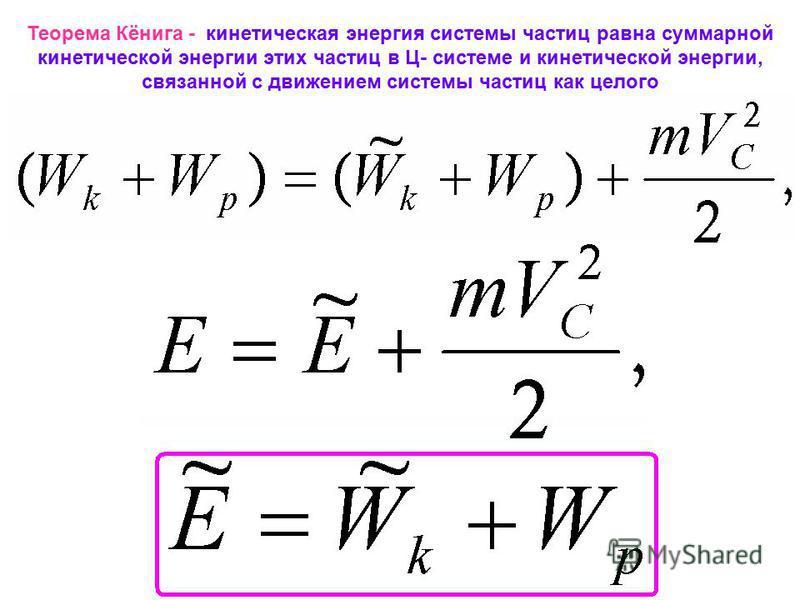 Теорема Кёнига - кинетическая энергия системы частиц равна суммарной кинетической энергии этих частиц в Ц- системе и кинетической энергии, связанной с движением системы частиц как целого