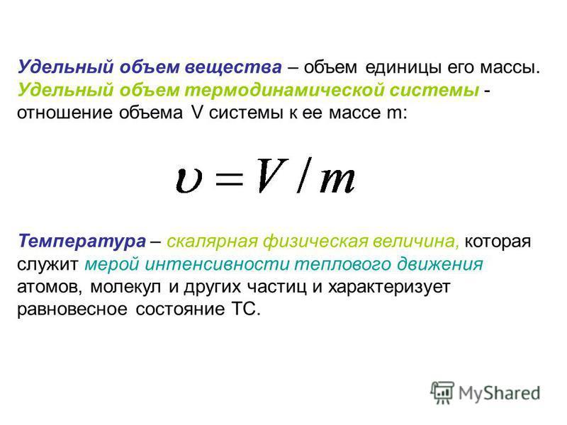 Удельный объем вещества – объем единицы его массы. Удельный объем термодинамической системы - отношение объема V системы к ее массе m: Температура – скалярная физическая величина, которая служит мерой интенсивности теплового движения атомов, молекул