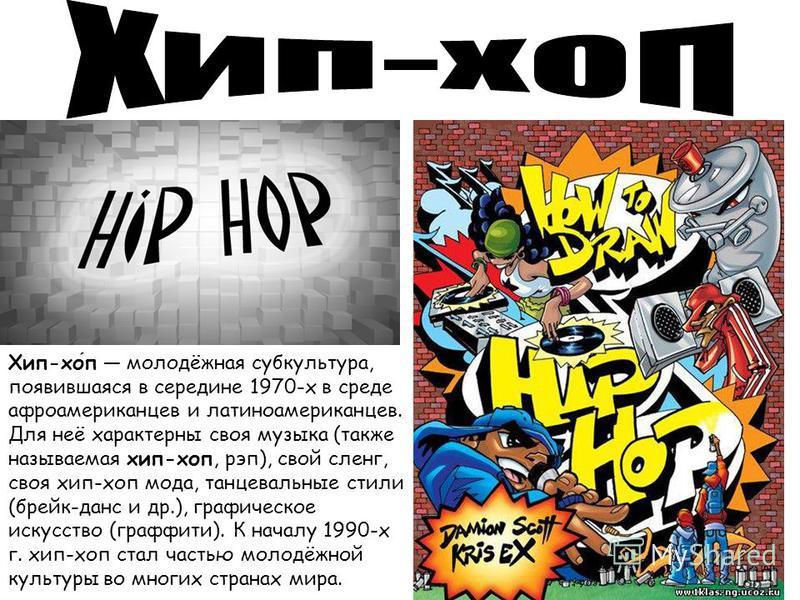 Хип-хоп молодёжная субкультура, появившаяся в середине 1970-х в среде афроамериканцев и латиноамериканцев. Для неё характерны своя музыка (также называемая хип-хоп, рэп), свой сленг, своя хип-хоп мода, танцевальные стили (брейк-данс и др.), графическ