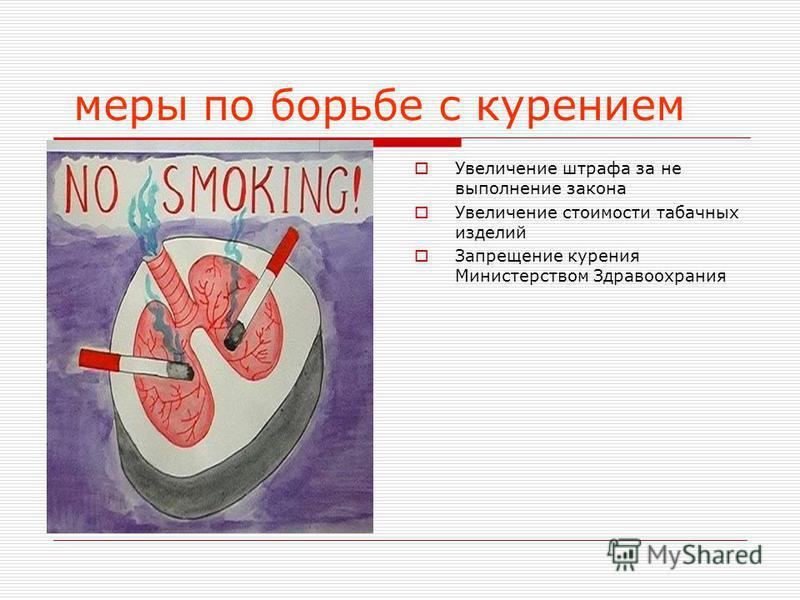 меры по борьбе с курением Увеличение штрафа за не выполнение закона Увеличение стоимости табачных изделий Запрещение курения Министерством Здравоохрания