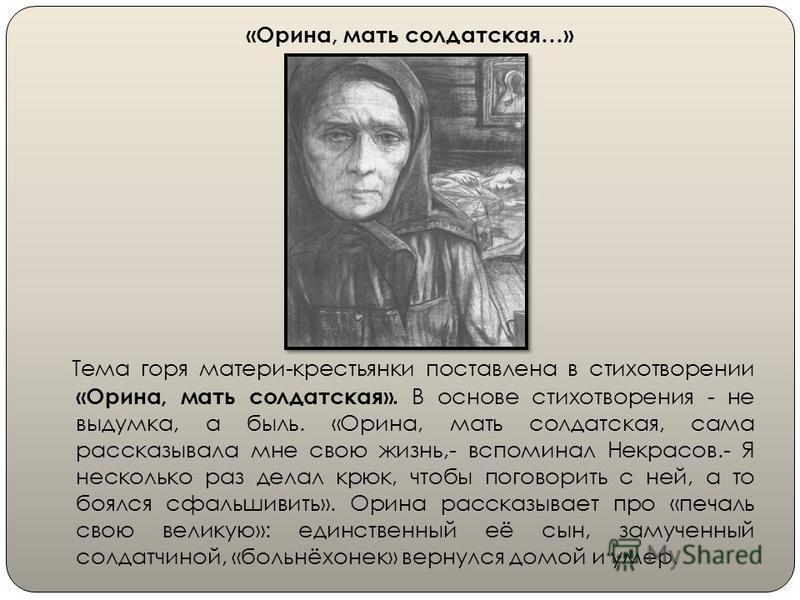 «Орина, мать солдатская…» Тема горя матери-крестьянки поставлена в стихотворении «Орина, мать солдатская». В основе стихотворения - не выдумка, а быль. «Орина, мать солдатская, сама рассказывала мне свою жизнь,- вспоминал Некрасов.- Я несколько раз д