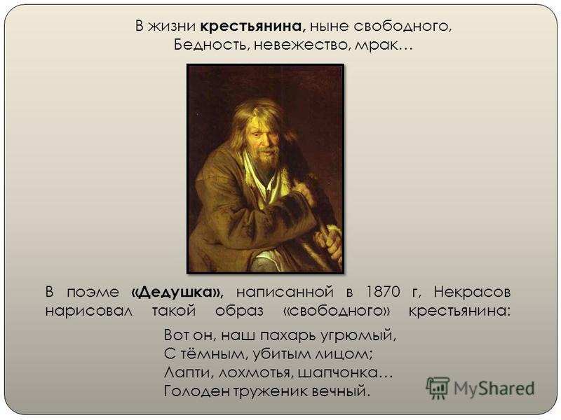 В поэме «Дедушка», написанной в 1870 г, Некрасов нарисовал такой образ «свободного» крестьянина: В жизни крестьянина, ныне свободного, Бедность, невежество, мрак… Вот он, наш пахарь угрюмый, С тёмным, убитым лицом; Лапти, лохмотья, шапчонка… Голоден