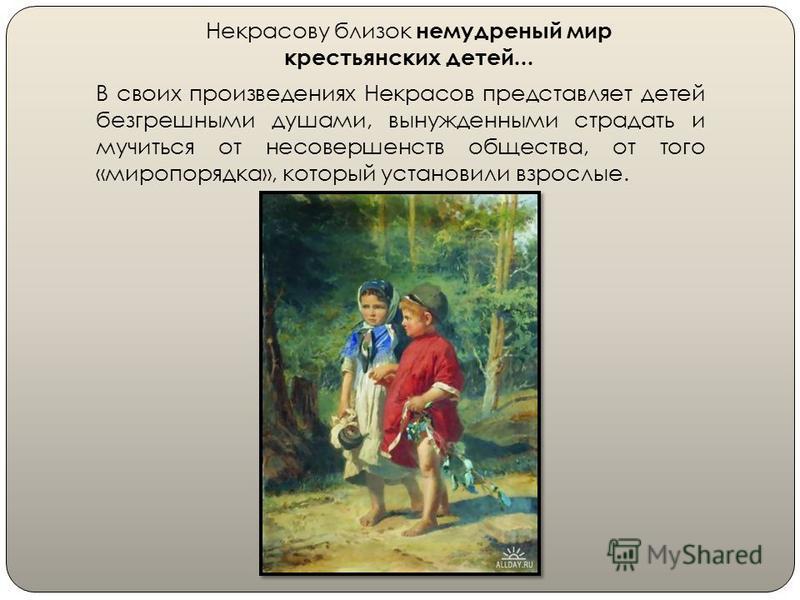 Некрасову близок немудреный мир крестьянских детей... В своих произведениях Некрасов представляет детей безгрешными душами, вынужденными страдать и мучиться от несовершенств общества, от того «миропорядка», который установили взрослые.