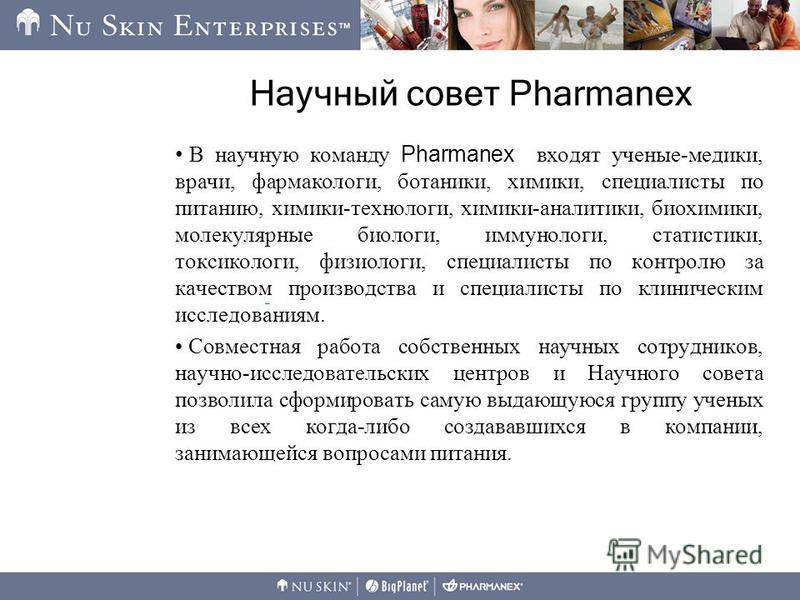 Научный совет Pharmanex В научную команду Pharmanex входят ученые-медики, врачи, фармакологи, ботаники, химики, специалисты по питанию, химики-технологи, химики-аналитики, биохимики, молекулярные биологи, иммунологи, статистики, токсикологи, физиолог