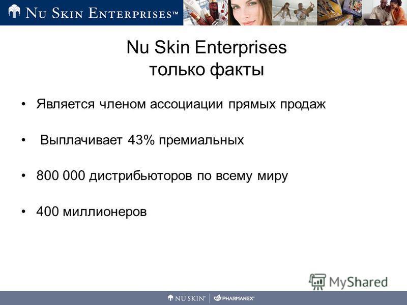 Является членом ассоциации прямых продаж Выплачивает 43% премиальных 800 000 дистрибьюторов по всему миру 400 миллионеров Nu Skin Enterprises только факты