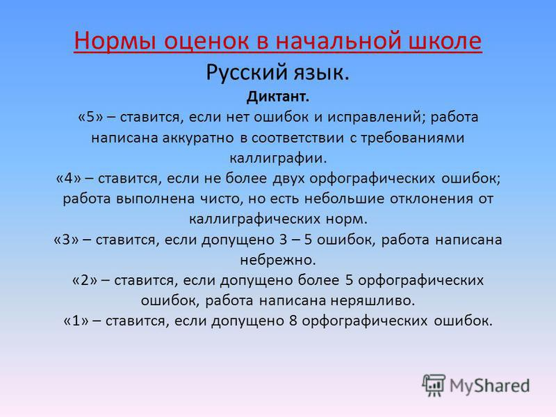 Нормы оценок в начальной школе Русский язык. Диктант. «5» – ставится, если нет ошибок и исправлений; работа написана аккуратно в соответствии с требованиями каллиграфии. «4» – ставится, если не более двух орфографических ошибок; работа выполнена чист