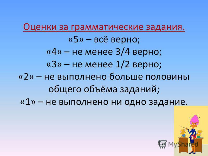 Оценки за грамматические задания. «5» – всё верно; «4» – не менее 3/4 верно; «3» – не менее 1/2 верно; «2» – не выполнено больше половины общего объёма заданий; «1» – не выполнено ни одно задание.