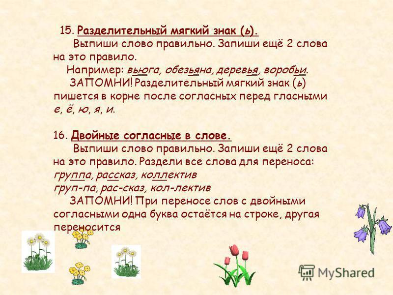 15. Разделительный мягкий знак (ь). Выпиши слово правильно. Запиши ещё 2 слова на это правило. Например: вьюга, обезьяна, деревья, воробьи. ЗАПОМНИ! Разделительный мягкий знак (ь) пишется в корне после согласных перед гласными е, ё, ю, я, и. 16. Двой