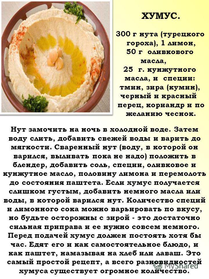 ХУМУС. 300 г нута (турецкого гороха), 1 лимон, 50 г оливкового масла, 25 г. кунжутного масла, и специи: тмин, зира (кумин), черный и красный перец, кориандр и по желанию чеснок. Нут замочить на ночь в холодной воде. Затем воду слить, добавить свежей