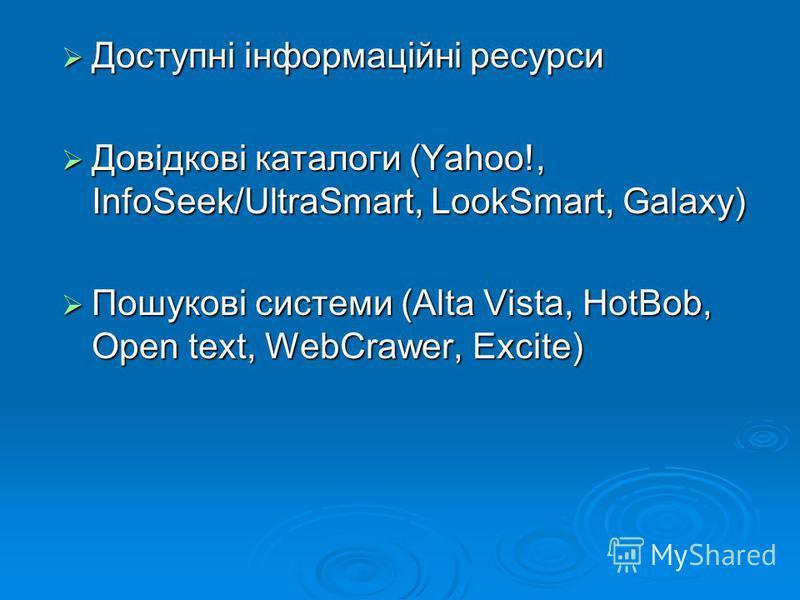 Доступні інформаційні ресурси Доступні інформаційні ресурси Довідкові каталоги (Yahoo!, InfoSeek/UltraSmart, LookSmart, Galaxy) Довідкові каталоги (Yahoo!, InfoSeek/UltraSmart, LookSmart, Galaxy) Пошукові системи (Alta Vista, HotBob, Open text, WebCr