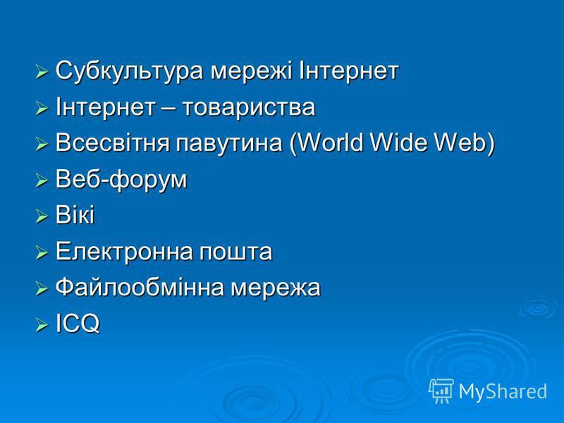 Субкультура мережі Інтернет Субкультура мережі Інтернет Інтернет – товариства Інтернет – товариства Всесвітня павутина (World Wide Web) Всесвітня павутина (World Wide Web) Веб-форум Веб-форум Вікі Вікі Електронна пошта Електронна пошта Файлообмінна м