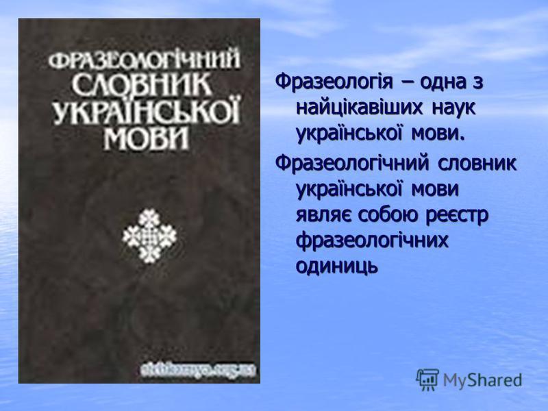 Фразеологія – одна з найцікавіших наук української мови. Фразеологічний словник української мови являє собою реєстр фразеологічних одиниць
