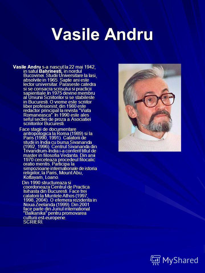 Vasile Andru Vasile Andru s-a nascut la 22 mai 1942, in satul Bahrinesti, in nordul Bucovinei. Studii Universitare la Iasi, absolvite in 1965. Sapte ani este lector universitar. Paraseste catedra si se consacra scrisului si practicii sapientiale.In 1