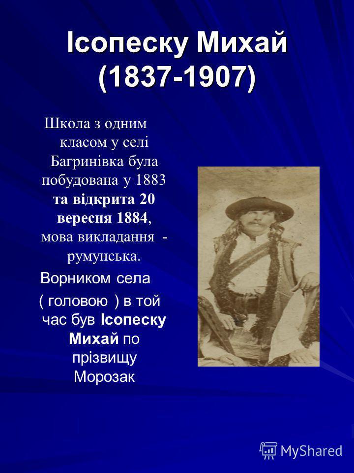 Ісопеску Михай (1837-1907) Школа з одним класом у селі Багринівка була побудована у 1883 та відкрита 20 вересня 1884, мова викладання - румунська. Ворником села ( головою ) в той час був Ісопеску Михай по прізвищу Морозак