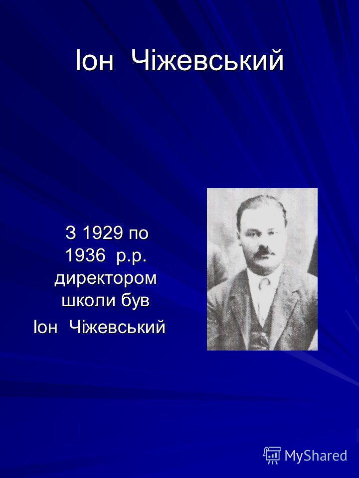 Іон Чіжевський З 1929 по 1936 р.р. директором школи був З 1929 по 1936 р.р. директором школи був Іон Чіжевський Іон Чіжевський