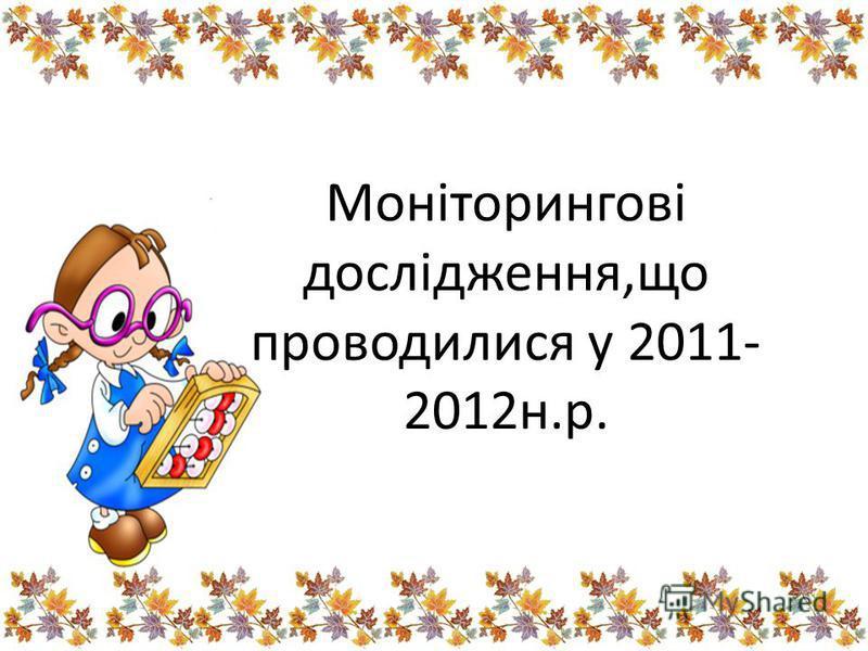 Моніторингові дослідження,що проводилися у 2011- 2012н.р.