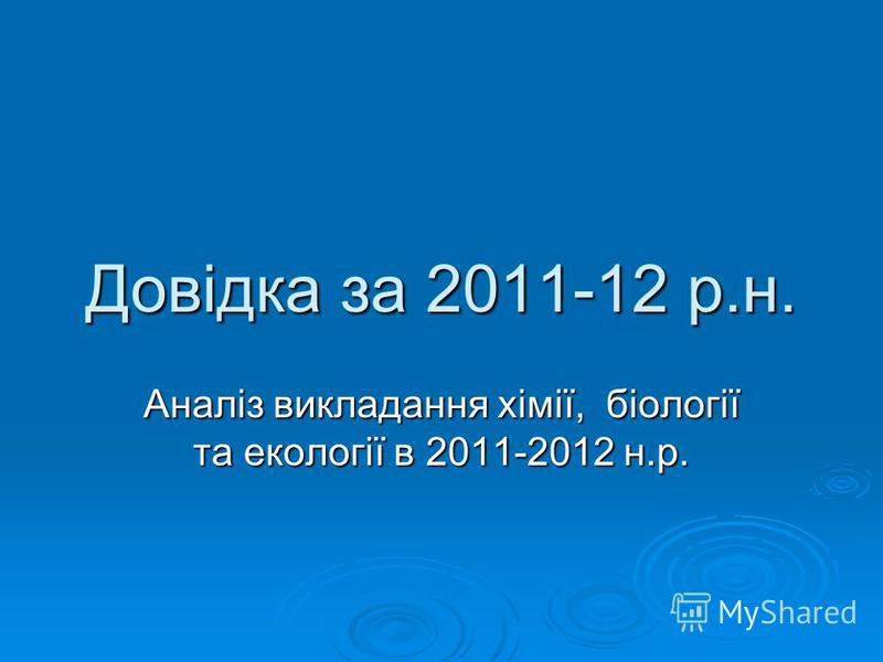 Довідка за 2011-12 р.н. Аналіз викладання хімії, біології та екології в 2011-2012 н.р.