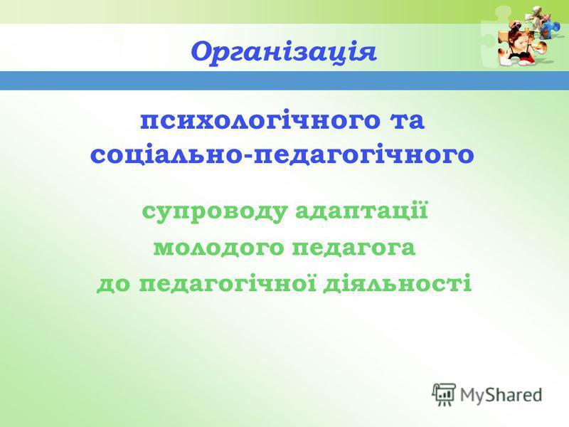 Організація психологічного та соціально-педагогічного супроводу адаптації молодого педагога до педагогічної діяльності