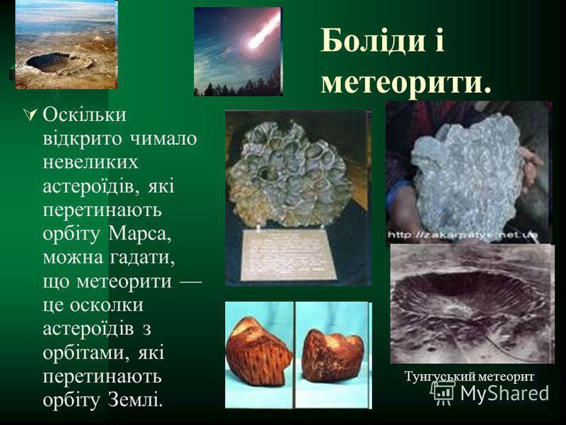 Боліди і метеорити. Оскільки відкрито чимало невеликих астероїдів, які перетинають орбіту Марса, можна гадати, що метеорити це осколки астероїдів з орбітами, які перетинають орбіту Землі. Тунгуський метеорит
