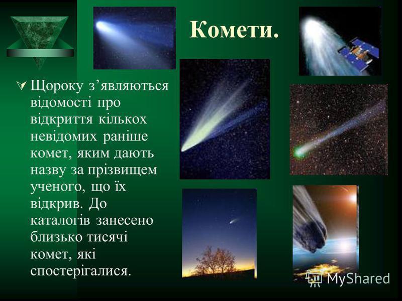Комети. Щороку зявляються відомості про відкриття кількох невідомих раніше комет, яким дають назву за прізвищем ученого, що їх відкрив. До каталогів занесено близько тисячі комет, які спостерігалися.