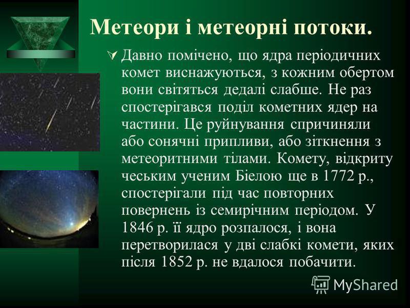 Метеори і метеорні потоки. Давно помічено, що ядра періодичних комет виснажуються, з кожним обертом вони світяться дедалі слабше. Не раз спостерігався поділ кометних ядер на частини. Це руйнування спричиняли або сонячні припливи, або зіткнення з мете