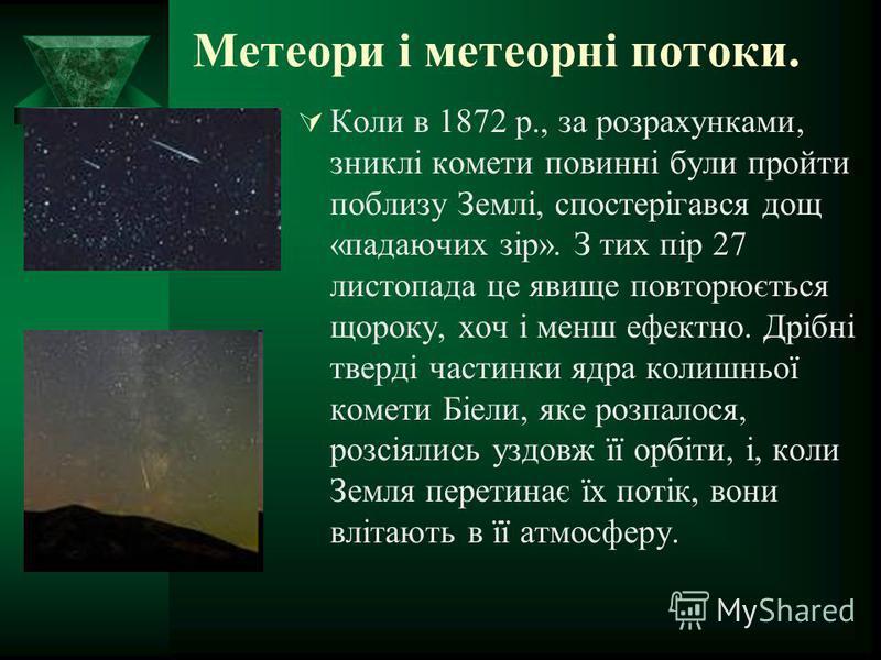 Метеори і метеорні потоки. Коли в 1872 р., за розрахунками, зниклі комети повинні були пройти поблизу Землі, спостерігався дощ «падаючих зір». З тих пір 27 листопада це явище повторюється щороку, хоч і менш ефектно. Дрібні тверді частинки ядра колишн
