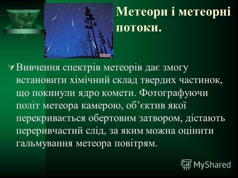 Метеори і метеорні потоки. Вивчення спектрів метеорів дає змогу встановити хімічний склад твердих частинок, що покинули ядро комети. Фотографуючи політ метеора камерою, обєктив якої перекривається обертовим затвором, дістають переривчастий слід, за я