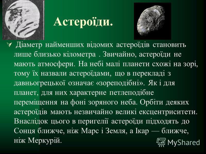 Астероїди. Діаметр найменших відомих астероїдів становить лише близько кілометра. Звичайно, астероїди не мають атмосфери. На небі малі планети схожі на зорі, тому їх назвали астероїдами, що в перекладі з давньогрецької означає «зореподібні». Як і для