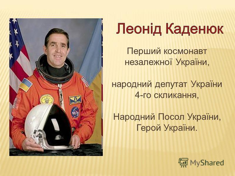 Перший космонавт незалежної України, народний депутат України 4-го скликання, Народний Посол України, Герой України.