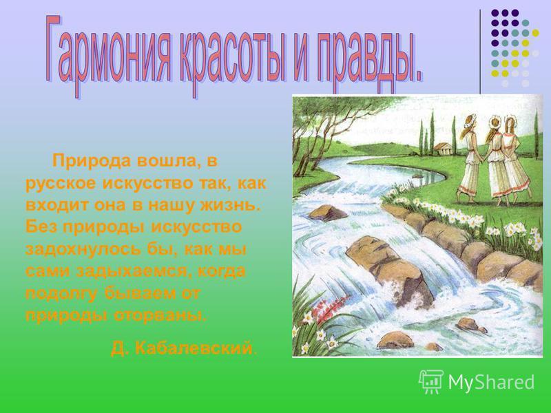 Природа вошла, в русское искусство так, как входит она в нашу жизнь. Без природы искусство задохнулось бы, как мы сами задыхаемся, когда подолгу бываем от природы оторваны. Д. Кабалевский.