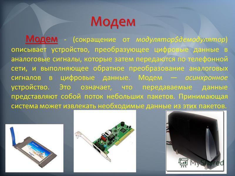 Модем Модем - (сокращение от модулятор$демодулятор) описывает устройство, преобразующее цифровые данные в аналоговые сигналы, которые затем передаются по телефонной сети, и выполняющее обратное преобразование аналоговых сигналов в цифровые данные. Мо