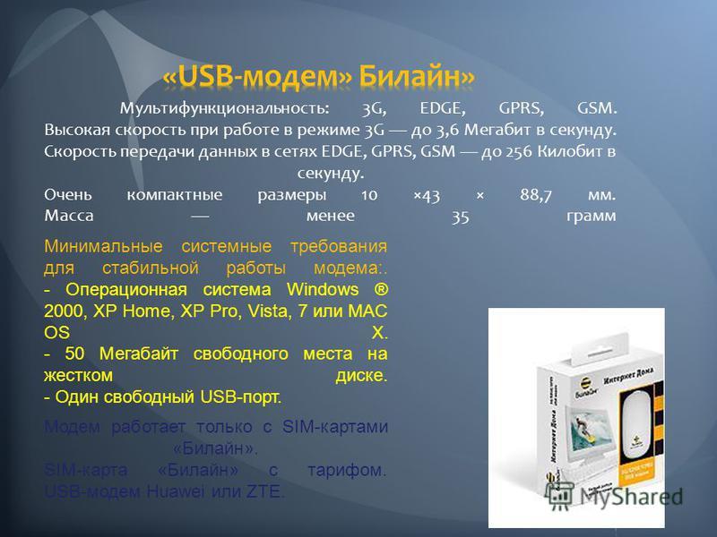 Модем работает только с SIM-картами «Билайн». SIM-карта «Билайн» с тарифом. USB-модем Huawei или ZTE. Минимальные системные требования для стабильной работы модема:. - Операционная система Windows ® 2000, XP Home, XP Pro, Vista, 7 или MAC OS X. - 50