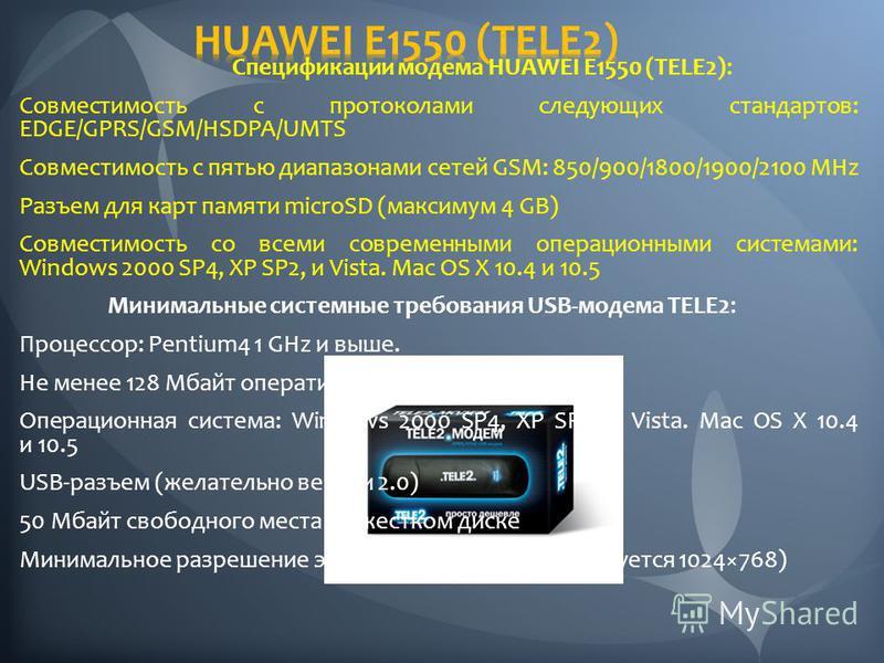 Спецификации модема HUAWEI E1550 (TELE2): Совместимость с протоколами следующих стандартов: EDGE/GPRS/GSM/HSDPA/UMTS Совместимость с пятью диапазонами сетей GSM: 850/900/1800/1900/2100 MHz Разъем для карт памяти microSD (максимум 4 GB) Совместимость