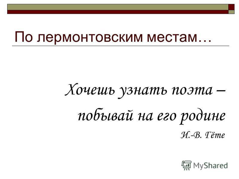 По лермонтовским местам… Хочешь узнать поэта – побывай на его родине И.-В. Гёте
