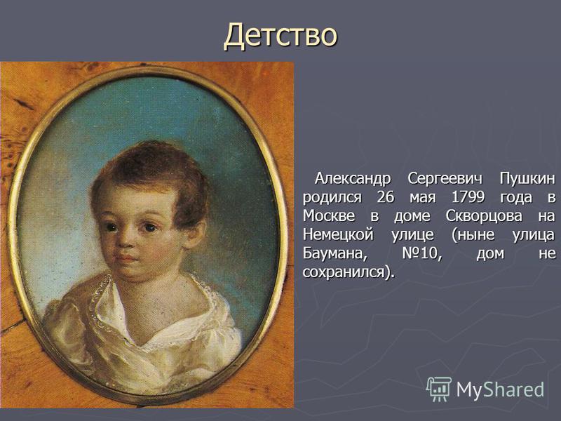Детство Александр Сергеевич Пушкин родился 26 мая 1799 года в Москве в доме Скворцова на Немецкой улице (ныне улица Баумана, 10, дом не сохранился). Александр Сергеевич Пушкин родился 26 мая 1799 года в Москве в доме Скворцова на Немецкой улице (ныне