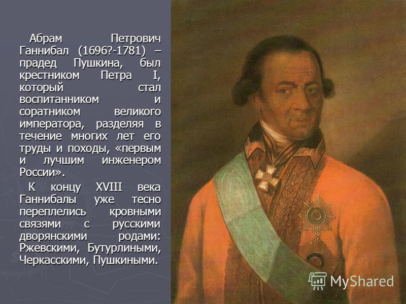 Абрам Петрович Ганнибал (1696?-1781) – прадед Пушкина, был крестником Петра I, который стал воспитанником и соратником великого императора, разделяя в течение многих лет его труды и походы, «первым и лучшим инженером России». Абрам Петрович Ганнибал