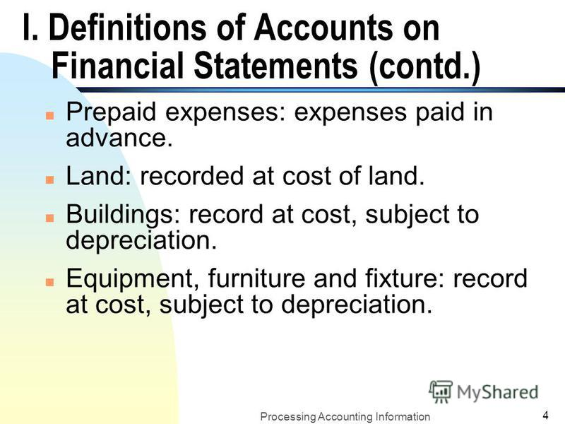 Processing Accounting Information 3 I. Definitions of Accounts on Financial Statements n Assets: economic resources that benefit the business in the future, including: n Cash: in all forms: (coins, currency, checking accounts,…) n Account receivable: