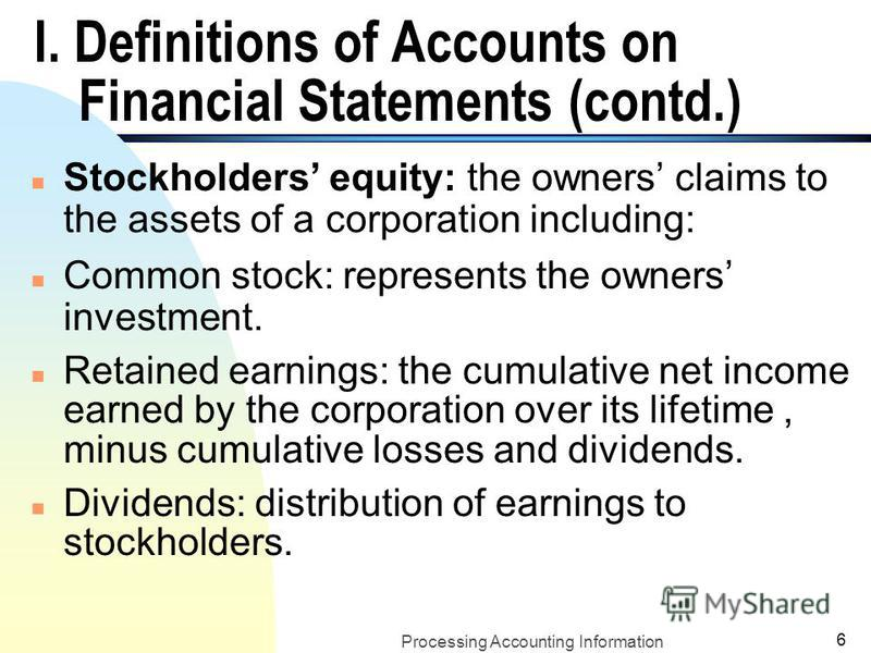 Processing Accounting Information 5 I. Definitions of Accounts on Financial Statements (contd.) n Liabilities: legal obligations. n Note Payable: a written promissory note that the business promises to pay. n Account payable: an oral promise to pay,