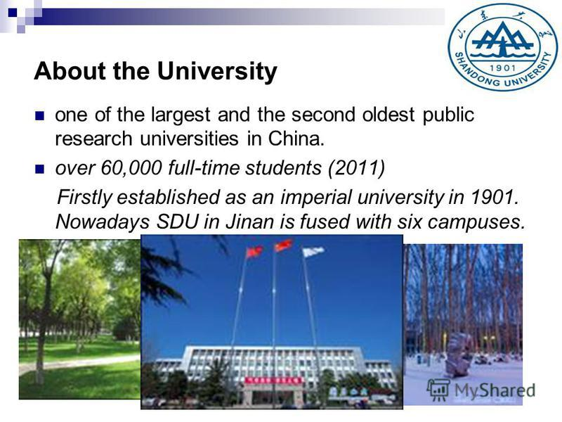 About the University one of the largest and the second oldest public research universities in China. over 60,000 full-time students (2011) Firstly established as an imperial university in 1901. Nowadays SDU in Jinan is fused with six campuses.