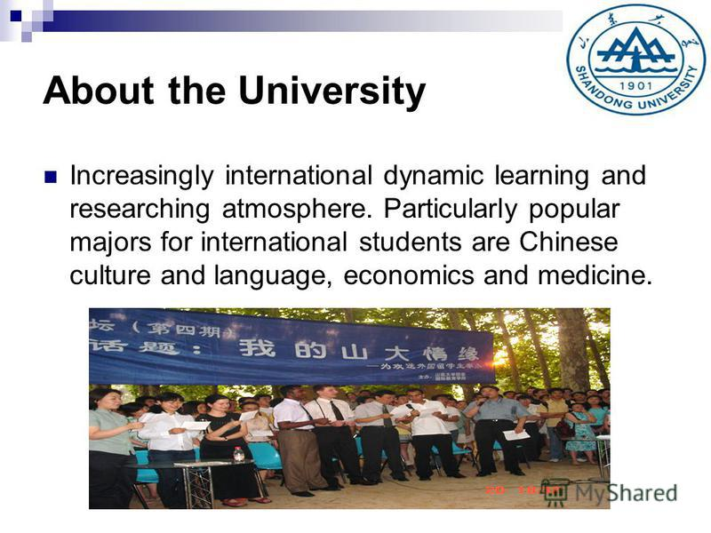 About the University Increasingly international dynamic learning and researching atmosphere. Particularly popular majors for international students are Chinese culture and language, economics and medicine.